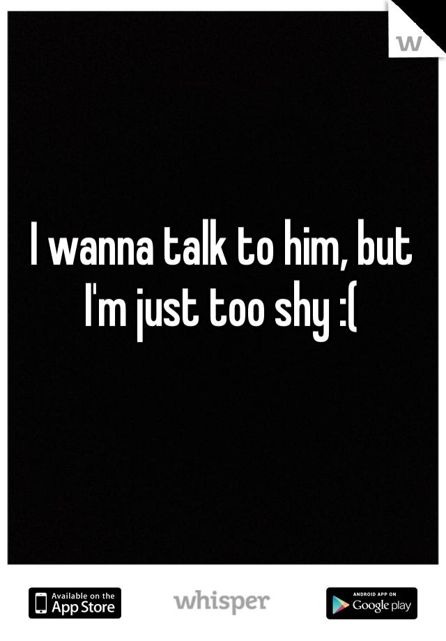 I wanna talk to him, but I'm just too shy :(