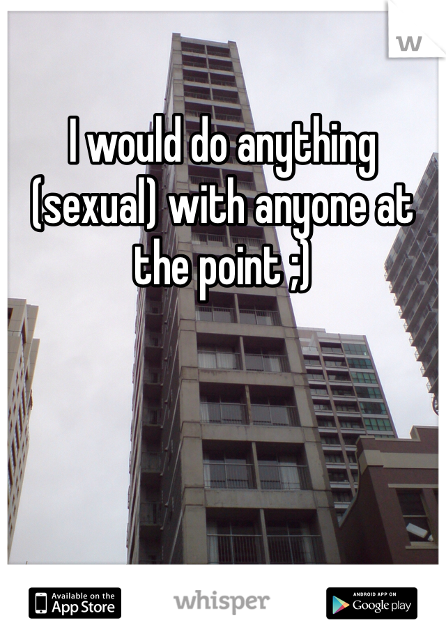 I would do anything (sexual) with anyone at the point ;)