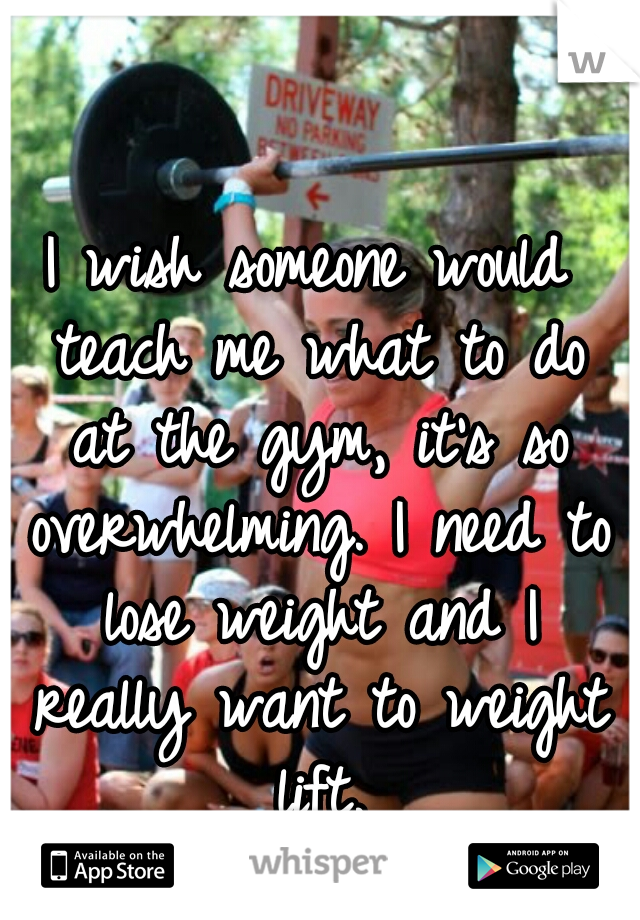 I wish someone would teach me what to do at the gym, it's so overwhelming. I need to lose weight and I really want to weight lift.