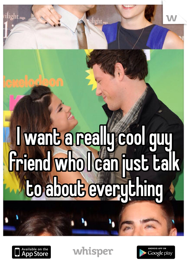 I want a really cool guy friend who I can just talk to about everything