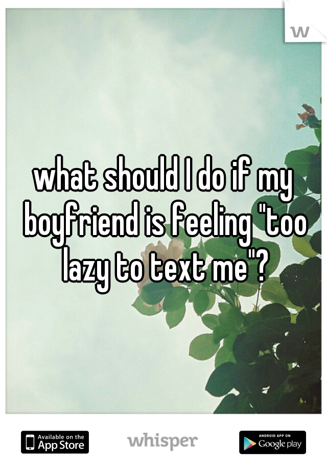 "what should I do if my boyfriend is feeling ""too lazy to text me""?"