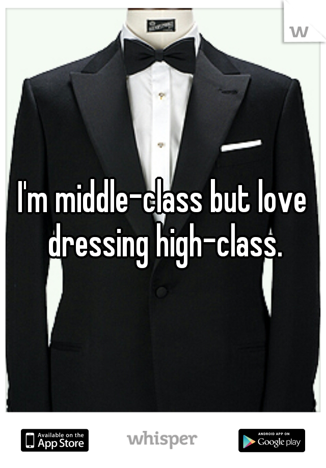 I'm middle-class but love dressing high-class.