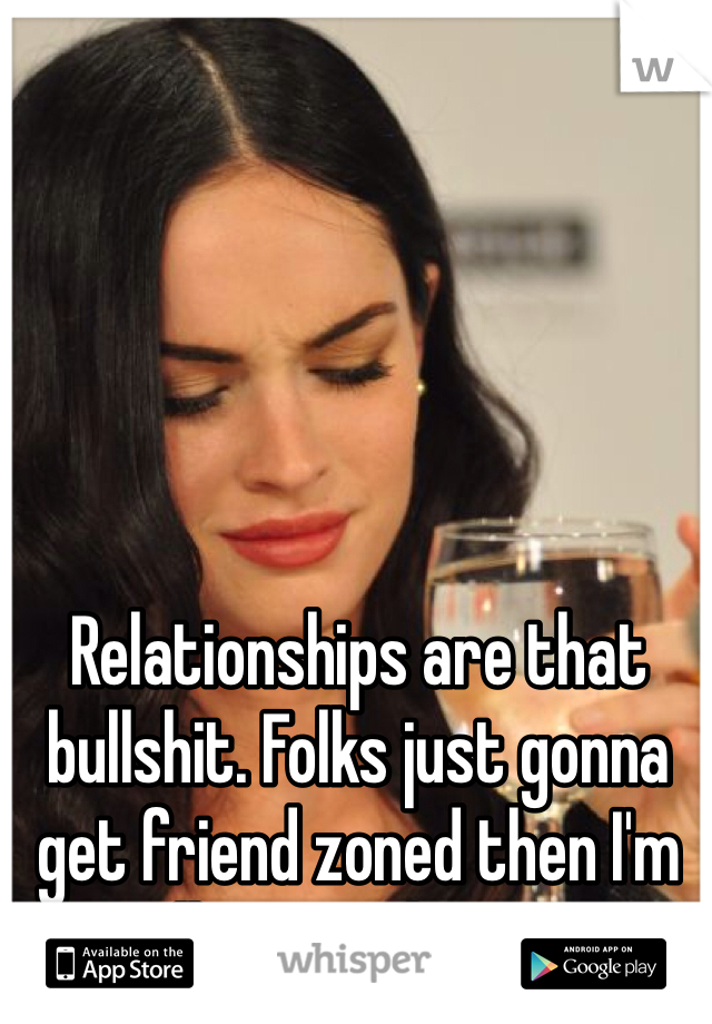 Relationships are that bullshit. Folks just gonna get friend zoned then I'm calling it a day. ☝️