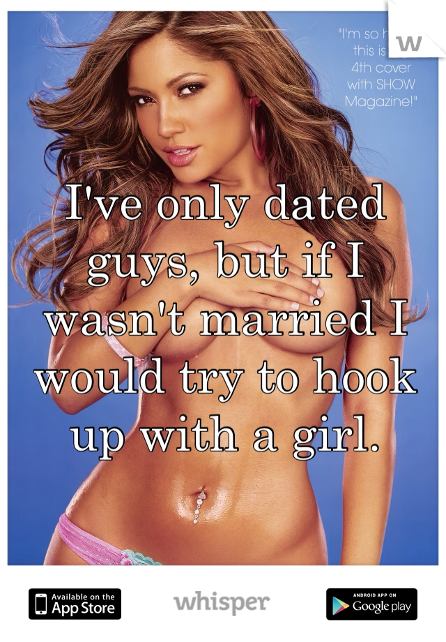I've only dated guys, but if I wasn't married I would try to hook up with a girl.