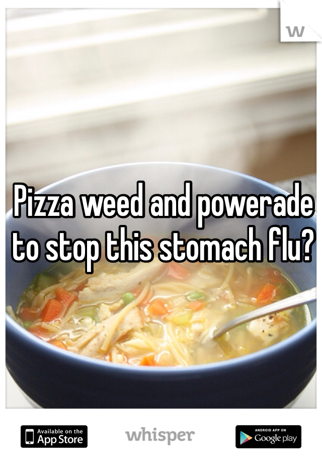 Pizza weed and powerade to stop this stomach flu?