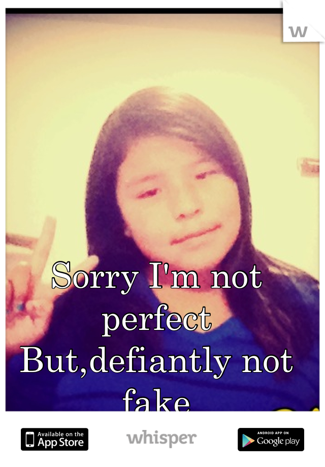 Sorry I'm not perfect  But,defiantly not fake