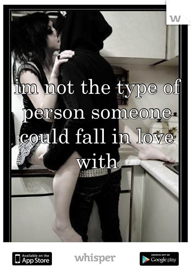 im not the type of person someone could fall in love with