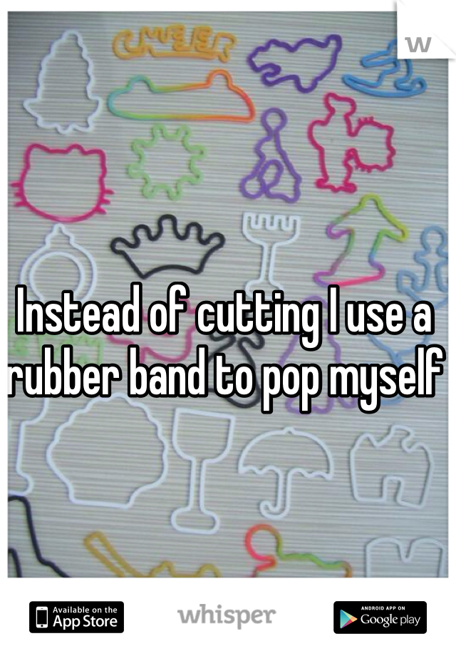 Instead of cutting I use a rubber band to pop myself
