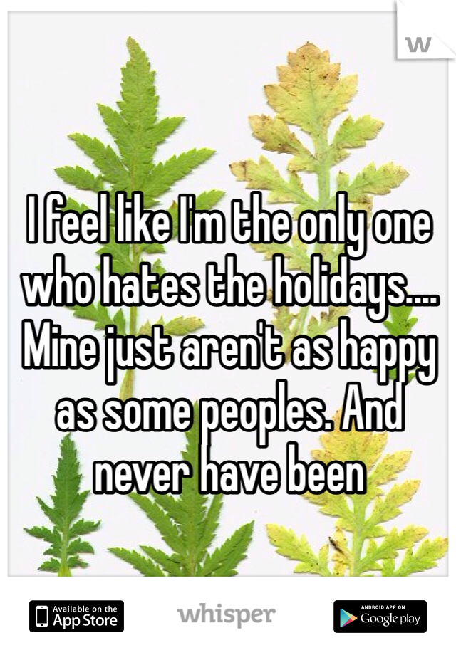 I feel like I'm the only one who hates the holidays.... Mine just aren't as happy as some peoples. And never have been