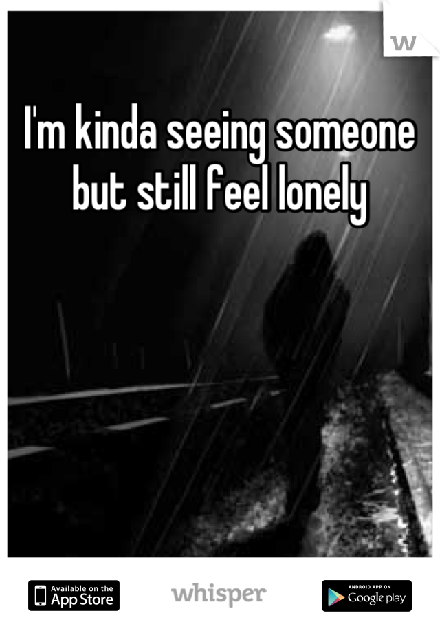 I'm kinda seeing someone but still feel lonely
