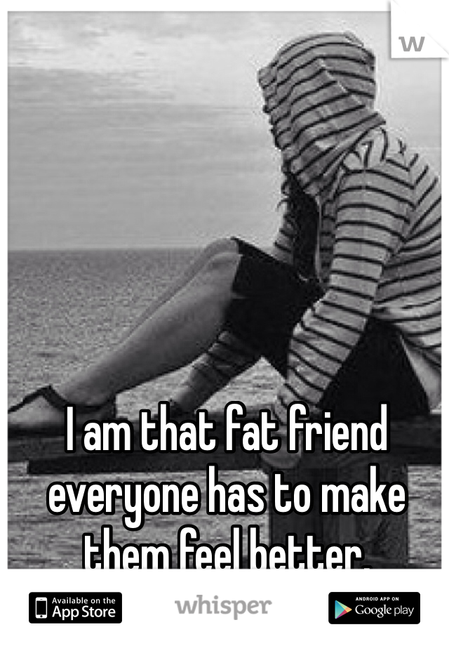 I am that fat friend everyone has to make them feel better.