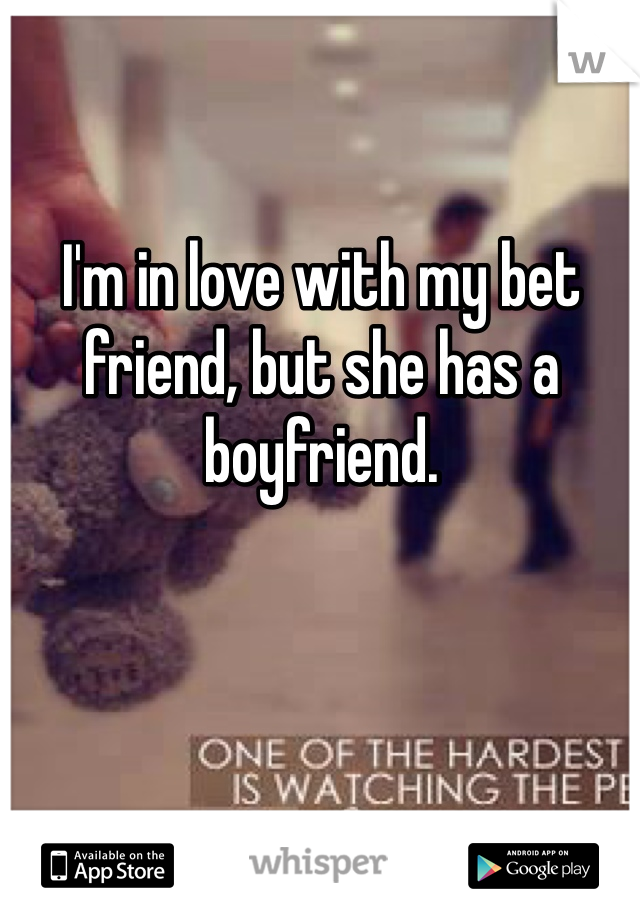I'm in love with my bet friend, but she has a boyfriend.