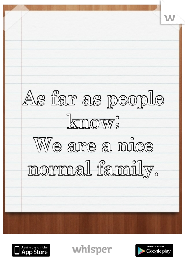 As far as people know; We are a nice normal family.