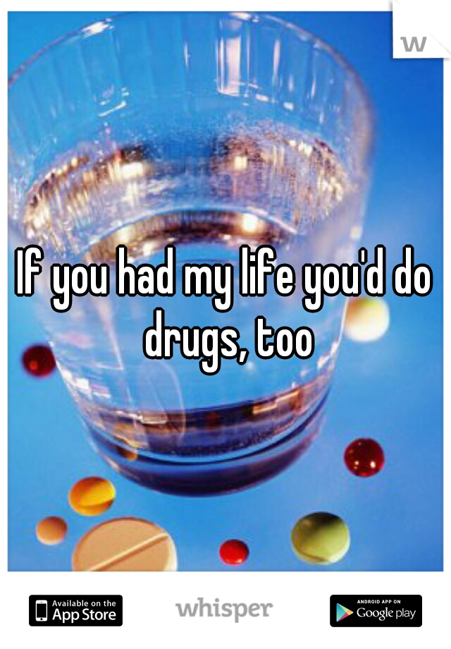 If you had my life you'd do drugs, too