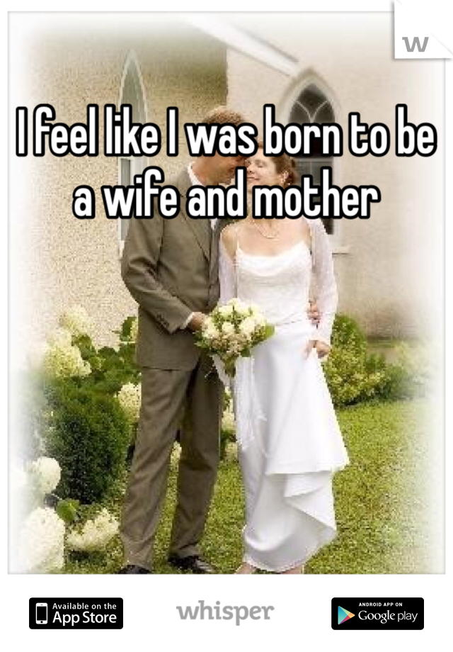 I feel like I was born to be a wife and mother