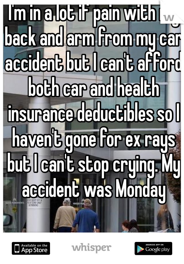 I'm in a lot if pain with my back and arm from my car accident but I can't afford both car and health insurance deductibles so I haven't gone for ex rays but I can't stop crying. My accident was Monday