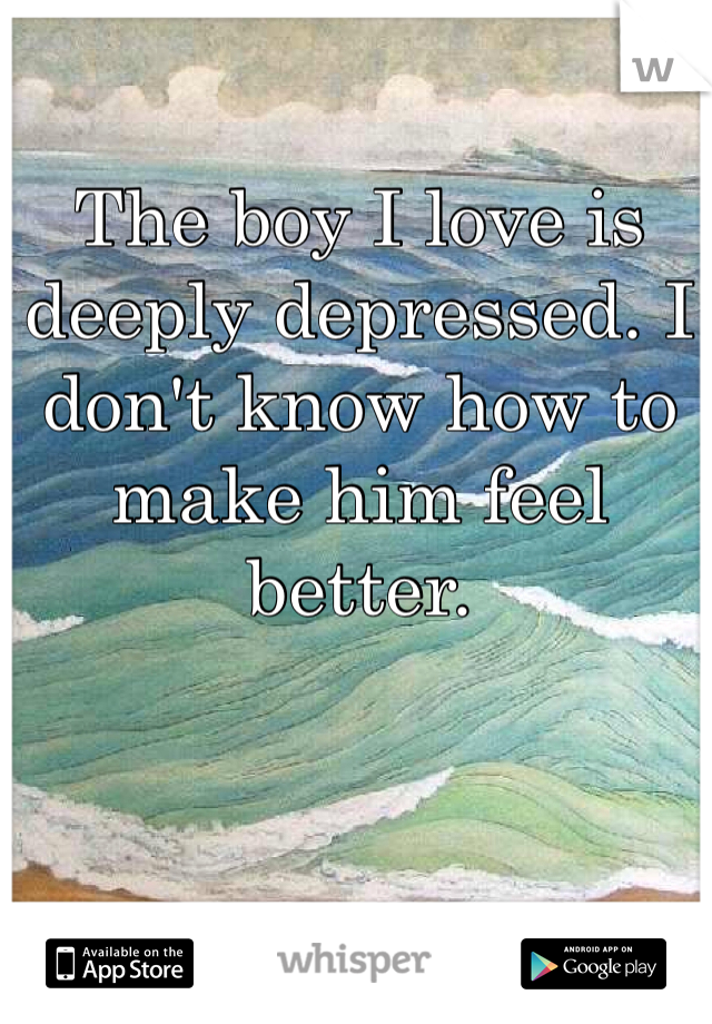 The boy I love is deeply depressed. I don't know how to make him feel better.
