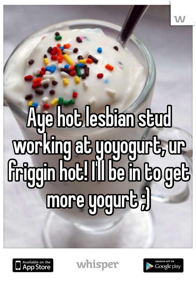 Aye hot lesbian stud working at yoyogurt, ur friggin hot! I'll be in to get more yogurt ;)