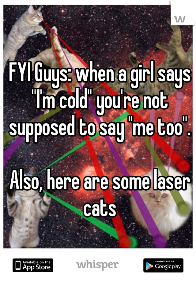 """FYI Guys: when a girl says """"I'm cold"""" you're not supposed to say """"me too"""".  Also, here are some laser cats"""