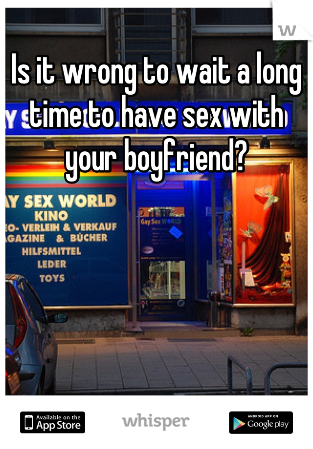 Is it wrong to wait a long time to have sex with your boyfriend?