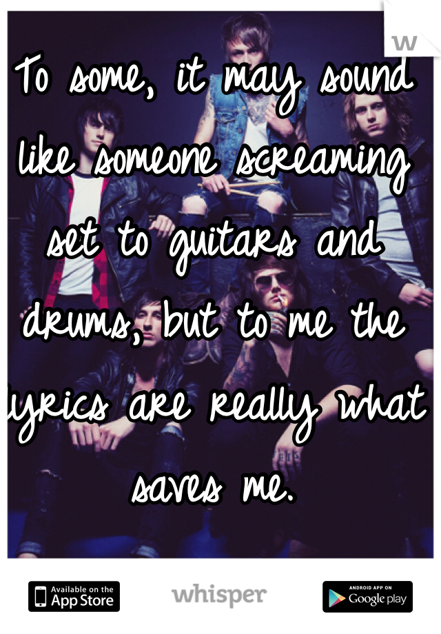 To some, it may sound like someone screaming set to guitars and drums, but to me the lyrics are really what saves me.