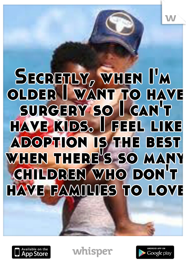 Secretly, when I'm older I want to have surgery so I can't have kids. I feel like adoption is the best when there's so many children who don't have families to love.