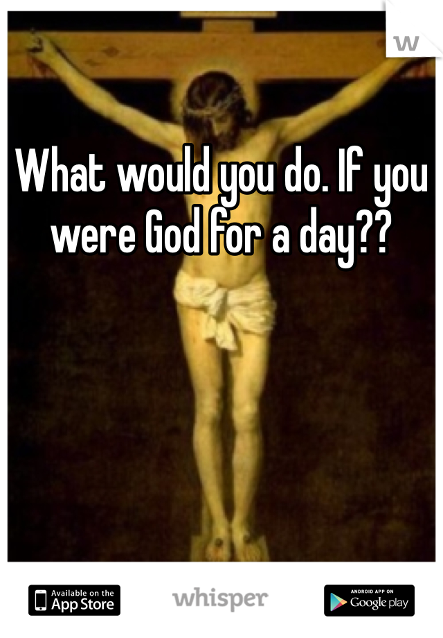 What would you do. If you were God for a day??