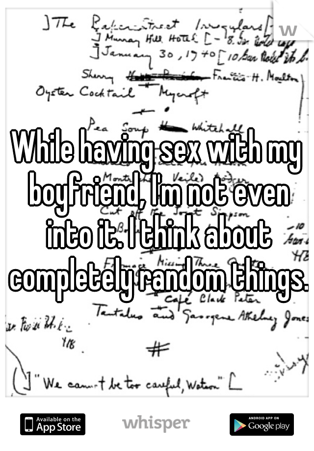 While having sex with my boyfriend, I'm not even into it. I think about completely random things.