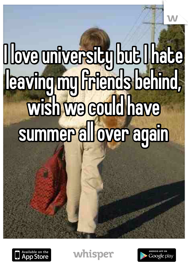 I love university but I hate leaving my friends behind, wish we could have summer all over again