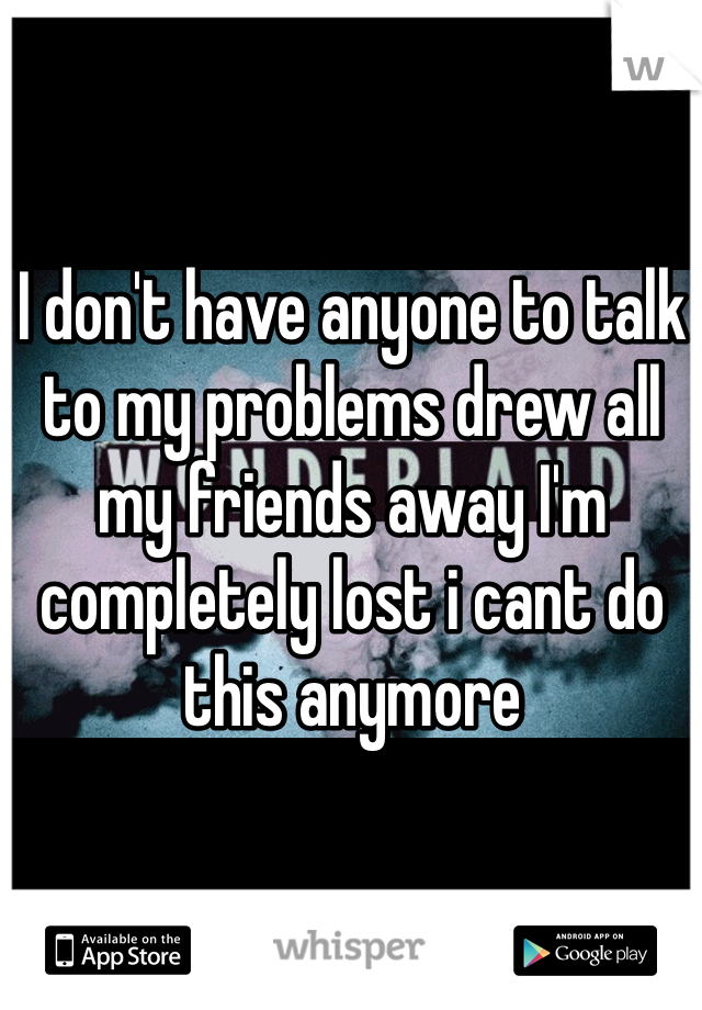I don't have anyone to talk to my problems drew all my friends away I'm completely lost i cant do this anymore