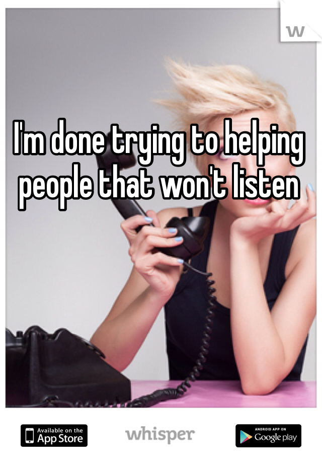 I'm done trying to helping people that won't listen