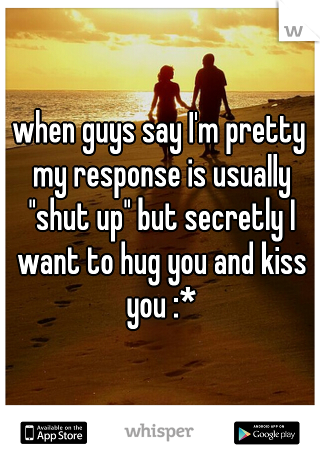 "when guys say I'm pretty my response is usually ""shut up"" but secretly I want to hug you and kiss you :*"