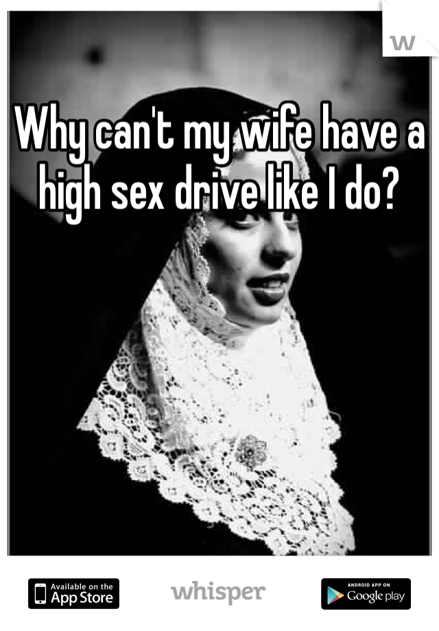 Why can't my wife have a high sex drive like I do?