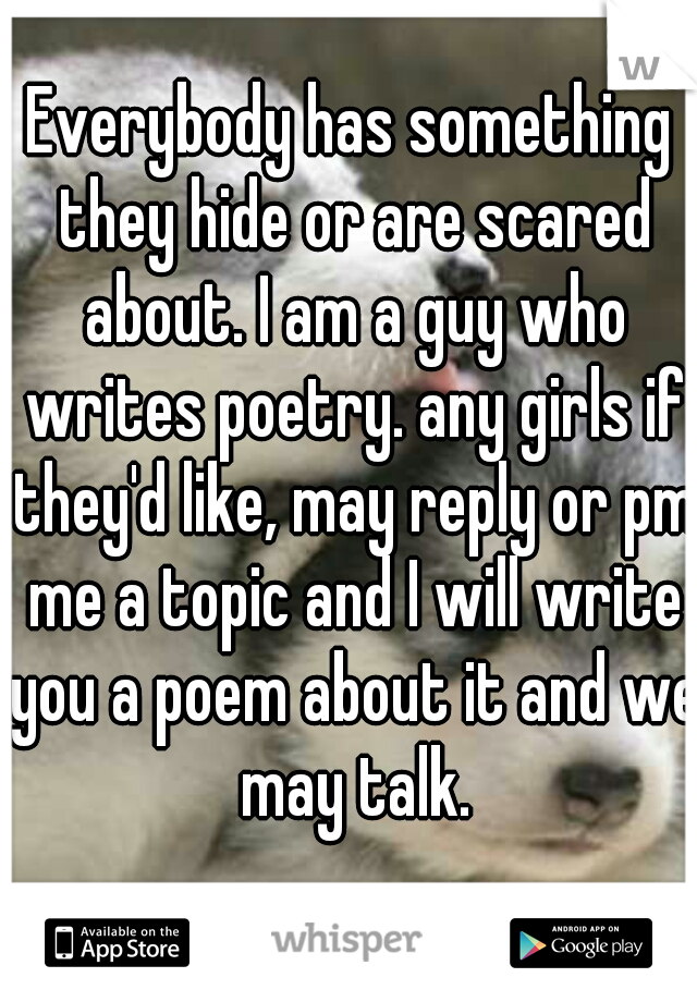 Everybody has something they hide or are scared about. I am a guy who writes poetry. any girls if they'd like, may reply or pm me a topic and I will write you a poem about it and we may talk.