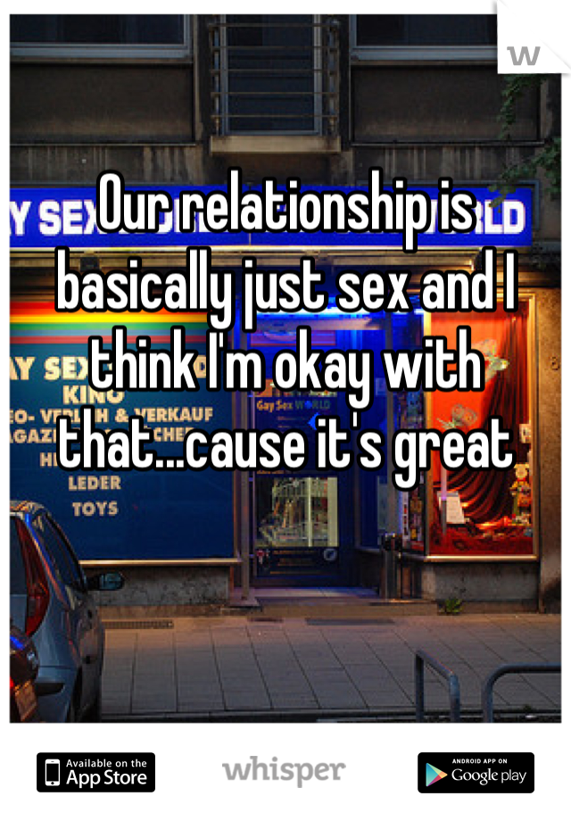 Our relationship is basically just sex and I think I'm okay with that...cause it's great