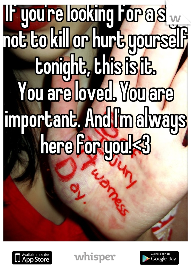If you're looking for a sign not to kill or hurt yourself tonight, this is it.  You are loved. You are important. And I'm always here for you!<3