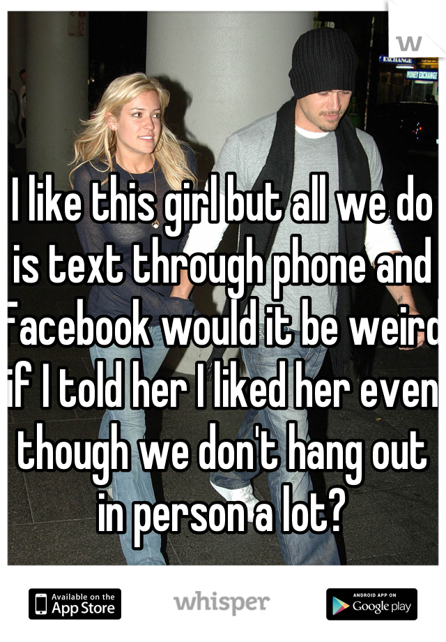 I like this girl but all we do is text through phone and Facebook would it be weird if I told her I liked her even though we don't hang out in person a lot?