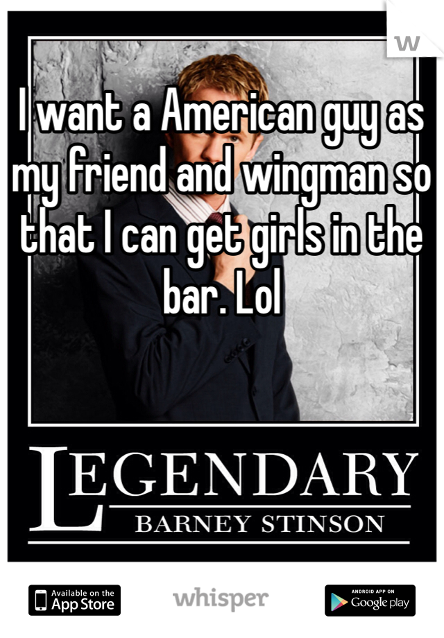 I want a American guy as my friend and wingman so that I can get girls in the bar. Lol