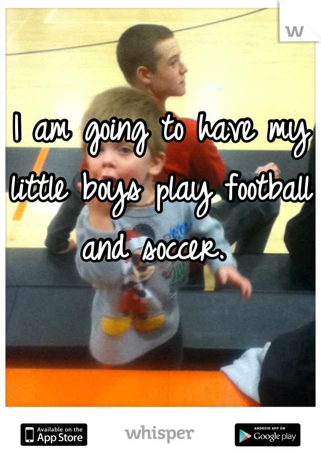 I am going to have my little boys play football and soccer.
