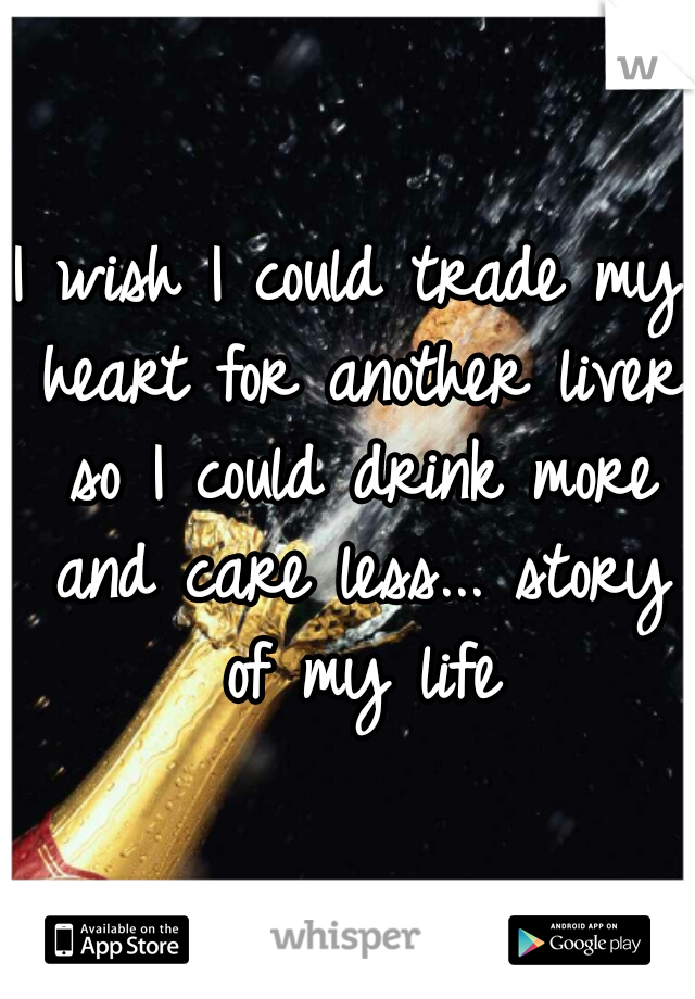 I wish I could trade my heart for another liver so I could drink more and care less... story of my life
