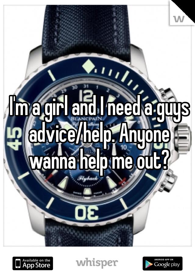 I'm a girl and I need a guys advice/help. Anyone wanna help me out?
