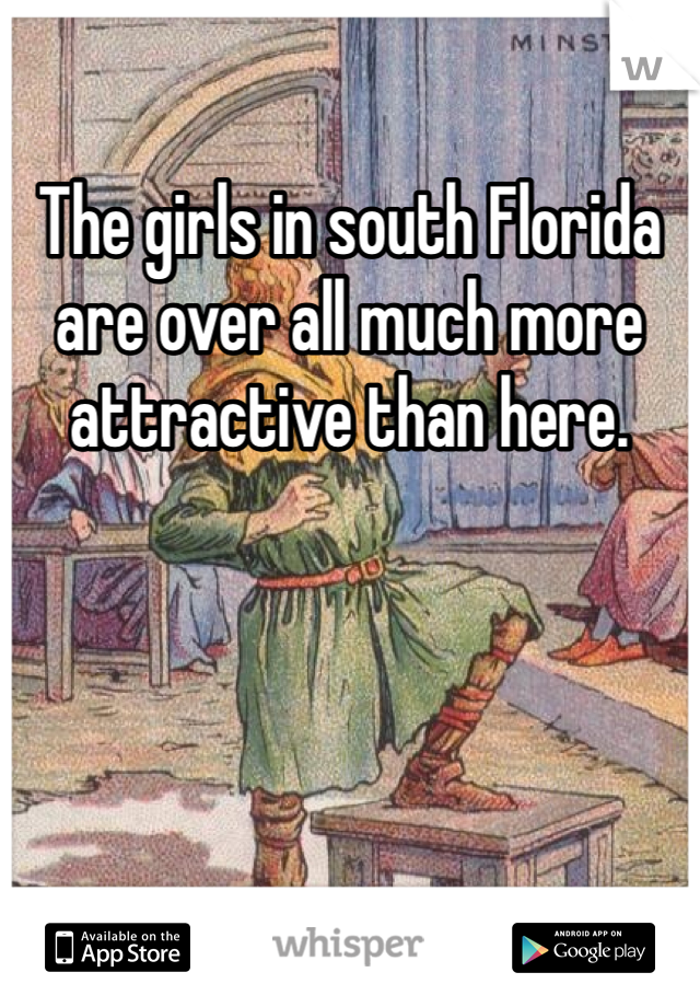 The girls in south Florida are over all much more attractive than here.