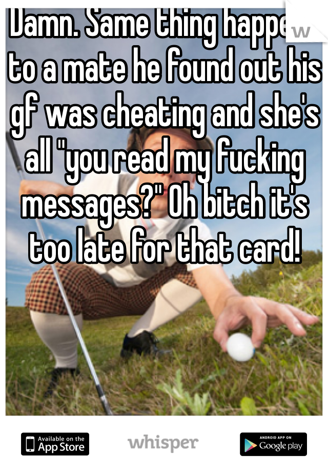 "Damn. Same thing happens to a mate he found out his gf was cheating and she's all ""you read my fucking messages?"" Oh bitch it's too late for that card!"