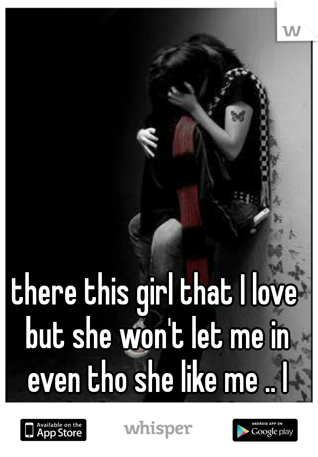 there this girl that I love but she won't let me in even tho she like me .. I think cuz I'm older