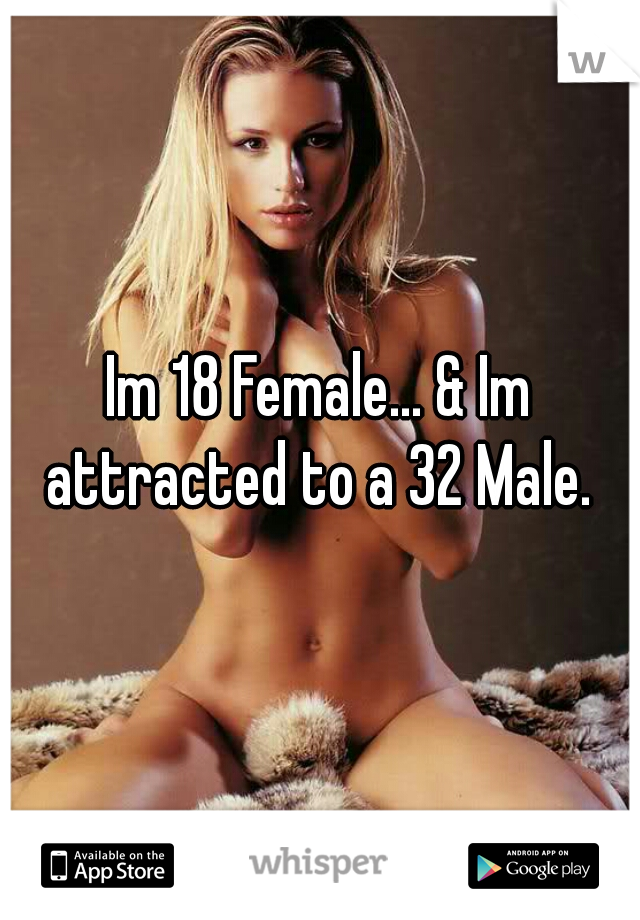 Im 18 Female... & Im attracted to a 32 Male.