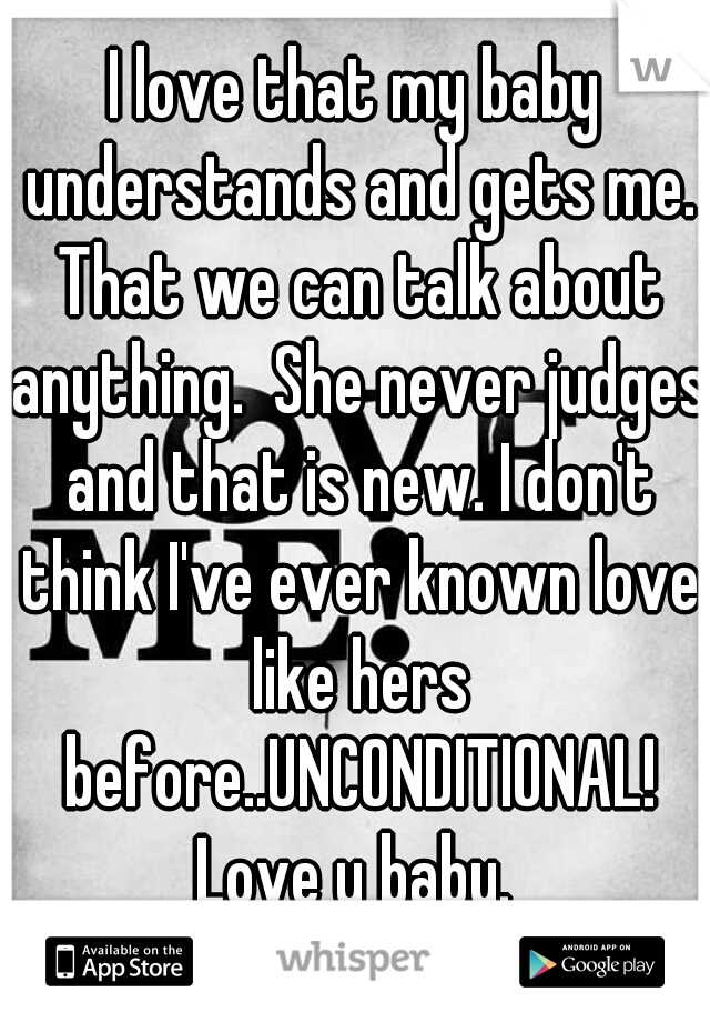 I love that my baby understands and gets me. That we can talk about anything.  She never judges and that is new. I don't think I've ever known love like hers before..UNCONDITIONAL! Love u baby.