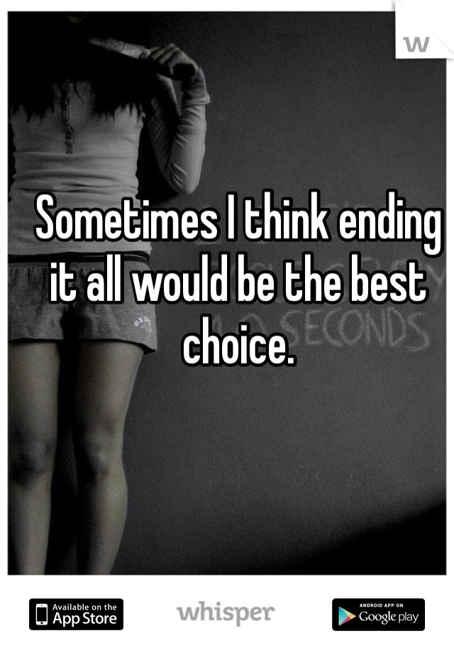 Sometimes I think ending it all would be the best choice.