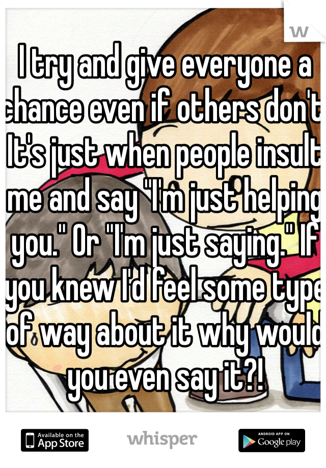 """I try and give everyone a chance even if others don't. It's just when people insult me and say """"I'm just helping you."""" Or """"I'm just saying."""" If you knew I'd feel some type of way about it why would you even say it?!"""