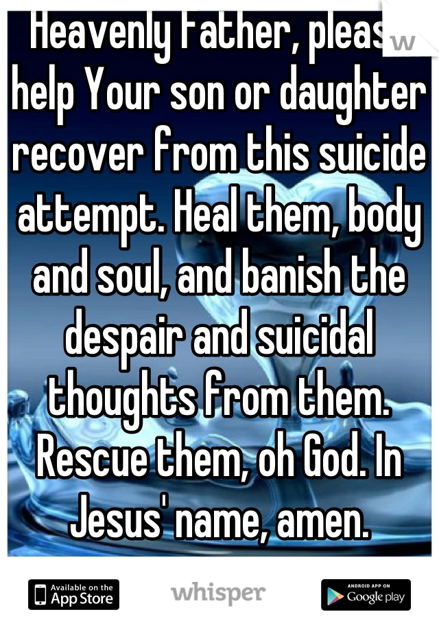 Heavenly Father, please help Your son or daughter recover from this suicide attempt. Heal them, body and soul, and banish the despair and suicidal thoughts from them. Rescue them, oh God. In Jesus' name, amen.