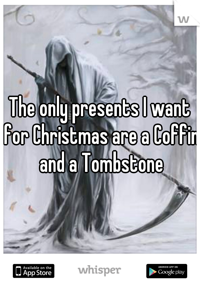 The only presents I want for Christmas are a Coffin and a Tombstone